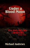 Under A Blood Moon (The Alex Hayden Chronicles, #1)