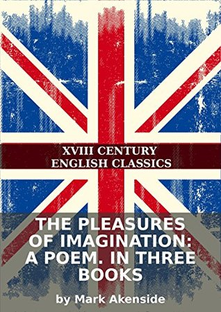 The pleasures of imagination: A poem. In three books  by  Mark Akenside