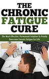The Chronic Fatigue Cure: Most Effective, Permanent Solution To Finally Overcome Chronic Fatigue For Life: Increase Energy, Healthy Living, Natural Energy