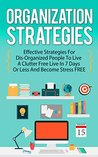 Organization Strategies - Effective Strategies For Disorganized People to Live A Organized Life in 7 Days or Less And Become Stress FREE (Effective Strategies ... For Disorganized People, Stress Free life)