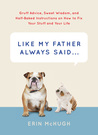 Like My Father Always Said...: Gruff Advice, Sweet Wisdom, and Half-Baked Instructions on How to Fix Your Stuff and Your Life