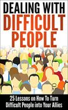 Dealing With Difficult People: 25 Lessons on How To Turn Difficult People into Your Allies and Get Rid of Stress in Workplace, Parenting and Relationships ... People, Coping With Difficult People)