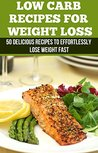 Low Carb Recipes: 50 Delicious Recipes to Effortlessly Lose Weight Fast