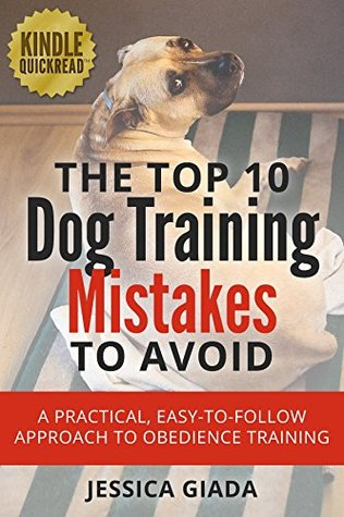 The Top 10 Dog Training Mistakes to Avoid: A practical, easy to follow approach to obedience training  by  Jessica Giada