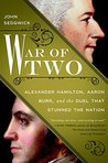 War of Two: The Dark Mystery of the Duel Between Alexander Hamilton and Aaron Burr, and Its Legacy for America