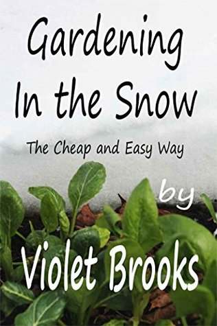 Gardening in the Snow: The Cheap and Easy Way  by  Violet Brooks