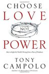 Choose Love Not Power: How to Right the World's Wrongs from a Place of Weakness