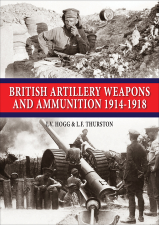 British Artillery Weapons & Ammunition: 1914-1918 I. V. Hogg