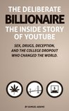 The Deliberate Billionaire - The Inside Story of YouTube: Sex, Drugs, Deception, and the College Dropout Who Changed the World