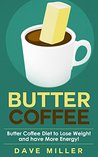 Butter Coffee: Butter Coffee Diet To Lose Weight And Have More Energy (Butter Coffee, Weight Loss, Increase Energy, Paleo Approved, Coffee, Coffee Recipes, Low Carb, Butter Coffee Recipes)