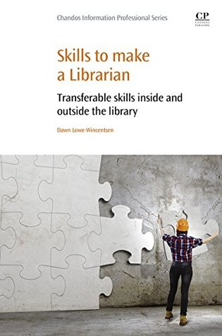 Skills to Make a Librarian: Transferable Skills Inside and Outside the Library (Chandos Information Professional Series)  by  Dawn Lowe-Wincentsen
