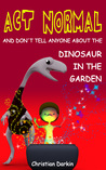 Act Normal And Don't Tell Anyone About The Dinosaur In The Garden