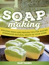 Soap Making: Amazing Ideas and Proven Tips for Making Homemade Natural Soaps In Your Home (Soap making, Soap making books, soap making supplies)