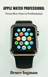 Apple Watch Professional: From New User to Professional (apple, mac, iPhone, iPod, iPad, productivity, health, fitness, iwatch)