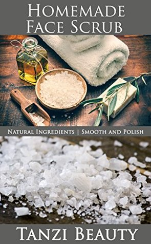 Homemade Face Scrub - Easy to Make Basic Face Scrubs for Every Skin Type: A Guide to Natural, DIY Facial Scrubs and Exfoliants  by  Tanzi Beauty
