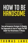 How To Be Handsome: Easy and Inexpensive Strategies To Changing Your Appearance As Soon As Tonight That Will Double Your Attractiveness To Women