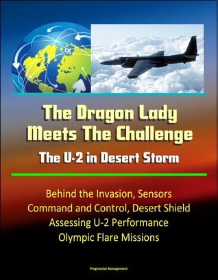 The Dragon Lady Meets The Challenge: The U-2 in Desert Storm - Behind the Invasion, Sensors, Command and Control, Desert Shield, Assessing U-2 Performance, Olympic Flare Missions Progressive Management