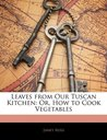 Leaves from Our Tuscan Kitchen: Or, How to Cook Vegetables