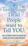 The Top 10 Things Dead people Want to Tell you: The Ultimate How to Guide to Living Life with Zero Regrets (Pursuit of Happiness, Goals, Productivity, Life of your Dreams, Peace, Fullest Potential)