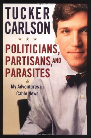 Politicians, Partisans, and Parasites by Tucker Carlson