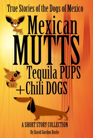 Mexican Mutts Tequila Pups & Chili Dogs: True Stories of the Dogs of Mexico David Gordon Burke