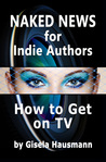 Naked News for Indie Authors How to Get on TV by Gisela Hausmann