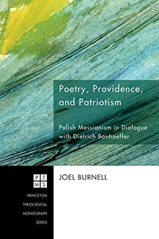 Poetry, Providence, and Patriotism: Polish Messianism in Dialogue with Dietrich Bonhoeffer (Princeton Theological Monograph Series Book 123)  by  Joel Burnell