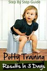 Potty Training : The Ultimate Potty Training Guide For Results In 3 Days Or Less (Toilet Training, Boys, Girls, Infants)