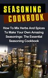 Seasoning Cookbook: How To Mix Herbs And Spices To Make Your Own Amazing Seasonings: The Essential Seasoning Cookbook (Herbs And Spices, Seasoning Cookbook, ... Recipes, Spice Mixes, Spice Mixes Recipes)