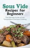Sous Vide Recipes for Beginners: The Ultimate Guide to Low Temperature Precision Cooking