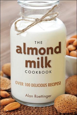 The Almond Milk Cookbook by Alan Roettinger