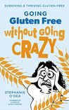Going Gluten Free Without Going Crazy: Surviving and Thriving Gluten-Free