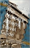 The Ultimate Athens Travel Guide: The Travelers Checklist, Must See Attractions, Places To Stay And More