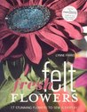 Fresh Felt Flowers: 17 Stunning Flowers to Sew & Display [With Patterns]
