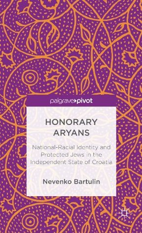 Honorary Aryans: National-Racial Identity and Protected Jews in the Independent State of Croatia  by  Nevenko Bartulin