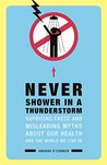Never Shower in a Thunderstorm: Surprising Facts and Misleading Myths About Our Health and the World We Live In...