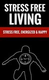 Stress Free Living - Stress Free, Energized And Happy