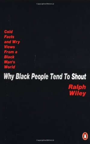Why Black People Tend to Shout: Cold Facts and Wry Views from a Black Man's World
