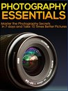 Photography: Photography Essentials, Master the Photography Secrets in 7 Days and Take 10 Times Better Pictures (Photography for beginners Photography ... photography for dummies Photography art)