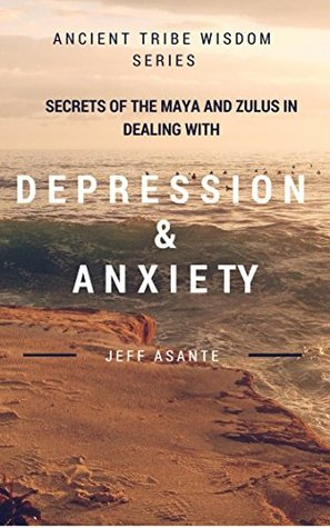 Secrets Of The Maya And Zulus In Dealing With Depression And Anxiety.: Ancient Tribe Wisdom Series. Secrets Of The Maya And Zulus In Dealing With Depression And Anxiety. Jeff Asante
