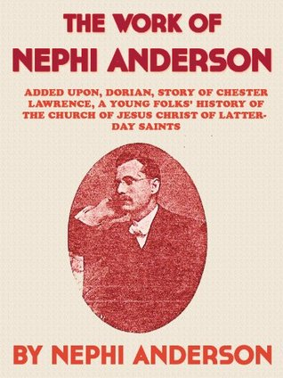 Work Of Nephi Anderson: Added Upon, Dorian, Story of Chester Lawrence, A Young Folks History of the Church of Jesus Christ of Latter-day Saints Nephi Anderson