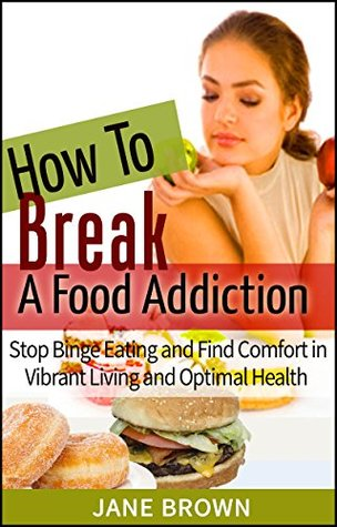 How to Break a Food Addiction: Stop Binge Eating And Find Comfort in Vibrant Living and Optimal Health Jane Brown
