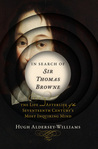 In Search of Sir Thomas Browne: The Life and Afterlife of the Seventeenth Century's Most Inquiring Mind