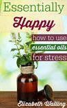Essentially Happy: How to Use Essential Oils for Stress