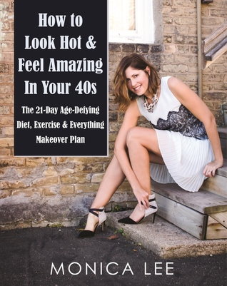 How to Look Hot & Feel Amazing in Your 40s by Monica  Lee
