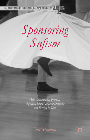 """Sponsoring Sufism: How Governments Promote """"Mystical Islam"""" in their Domestic and Foreign Policies  by  Fait Muedini"""