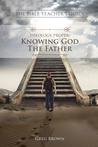 The Bible Teacher's Guide: Theology Proper: Knowing God the Father