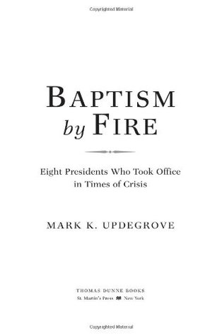 Baptism by Fire: Eight Presidents Who Took Office in Times of Crisis
