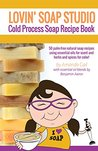 Lovin' Soap Studio Cold Process Soap Recipe Book: 50 palm-free natural soap recipes using essential oils for scent and herbs and spices for color!