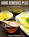 Home Remedies Plus:Your Comprehensive Guide to Natural and Herbal Remedies for Direct Treatment and Cures for Constipation, Bad Breath, Acne and Over 25 ... Common Ailments and Embarrassing Problems